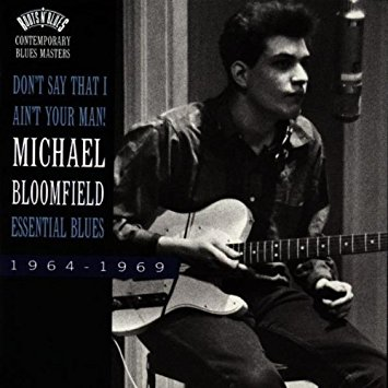 """Don't Say That I Ain't Your Man! Essential Blues 1964-1969"" Mike Bloomfield"